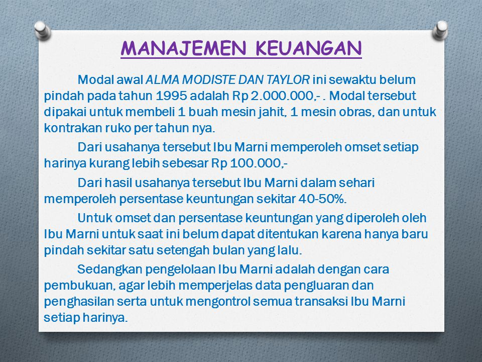 MANAJEMEN KEUANGAN Modal awal ALMA MODISTE DAN TAYLOR ini sewaktu belum pindah pada tahun 1995 adalah Rp 2.000.000,-. Modal tersebut dipakai untuk mem