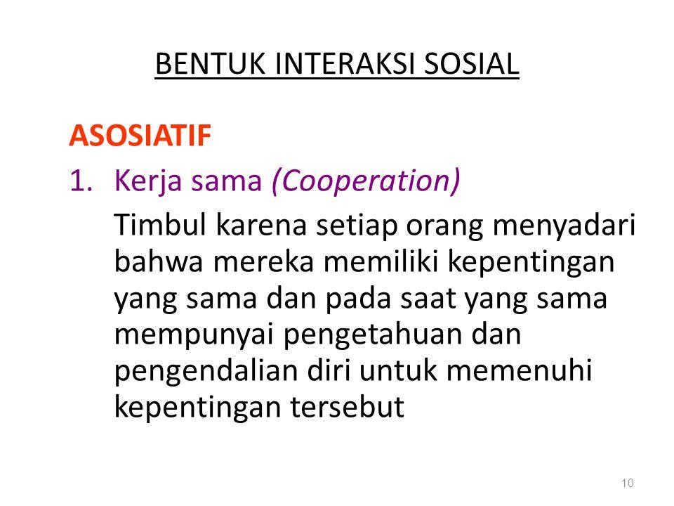 BENTUK INTERAKSI SOSIAL ASOSIATIF 1.Kerja sama (Cooperation) Timbul karena setiap orang menyadari bahwa mereka memiliki kepentingan yang sama dan pada