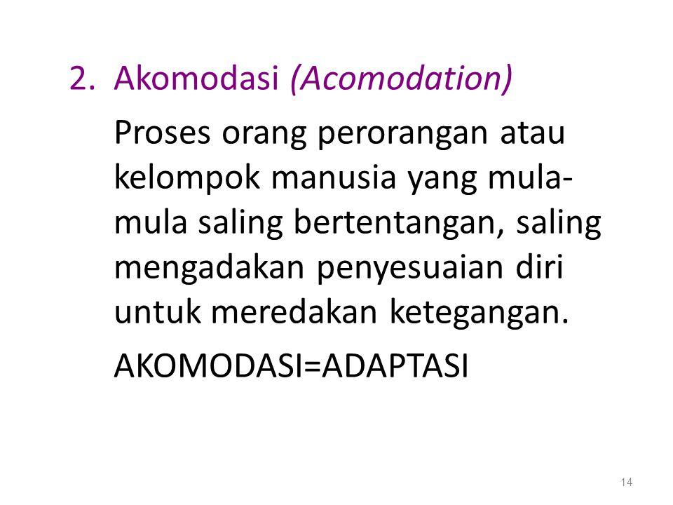 2.Akomodasi (Acomodation) Proses orang perorangan atau kelompok manusia yang mula- mula saling bertentangan, saling mengadakan penyesuaian diri untuk
