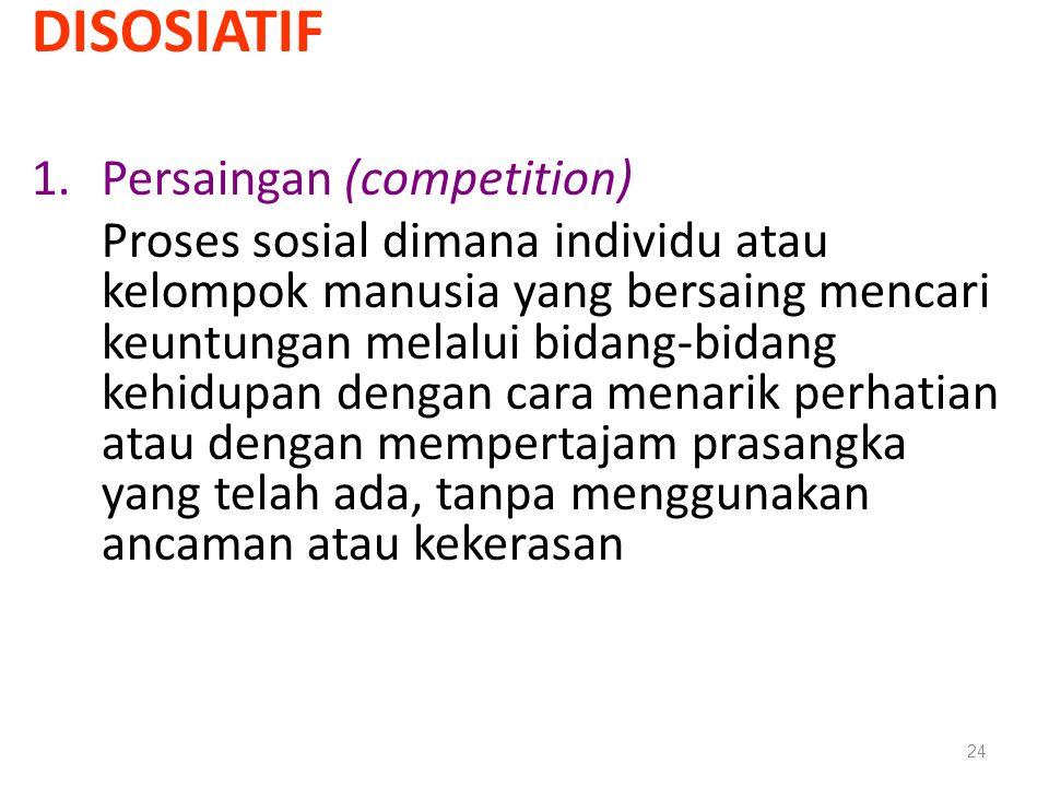 DISOSIATIF 1.Persaingan (competition) Proses sosial dimana individu atau kelompok manusia yang bersaing mencari keuntungan melalui bidang-bidang kehid
