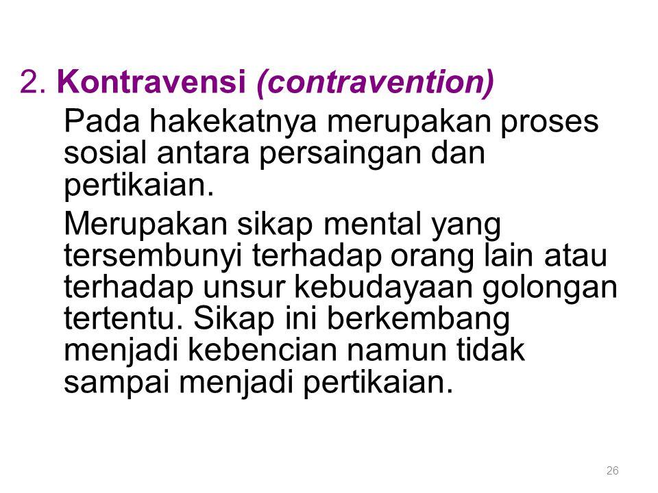26 2. Kontravensi (contravention) Pada hakekatnya merupakan proses sosial antara persaingan dan pertikaian. Merupakan sikap mental yang tersembunyi te