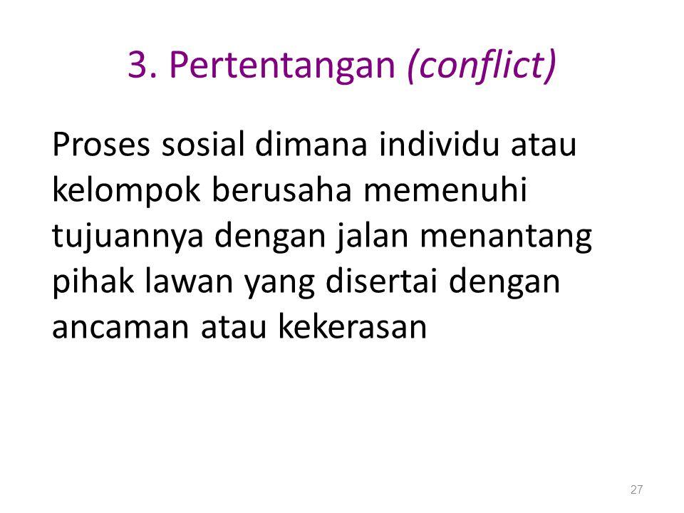 3. Pertentangan (conflict) Proses sosial dimana individu atau kelompok berusaha memenuhi tujuannya dengan jalan menantang pihak lawan yang disertai de