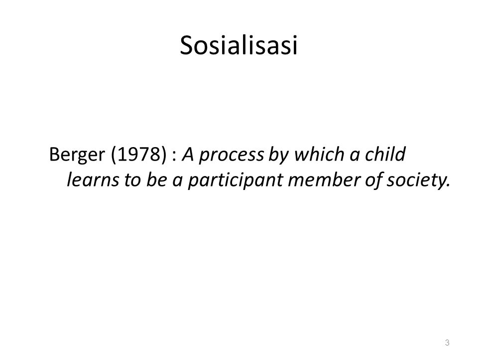 Sosialisasi Berger (1978) : A process by which a child learns to be a participant member of society. 3