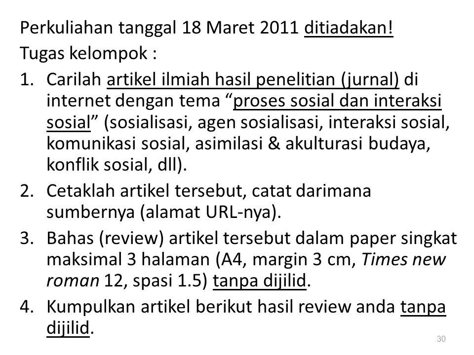 "Perkuliahan tanggal 18 Maret 2011 ditiadakan! Tugas kelompok : 1.Carilah artikel ilmiah hasil penelitian (jurnal) di internet dengan tema ""proses sosi"