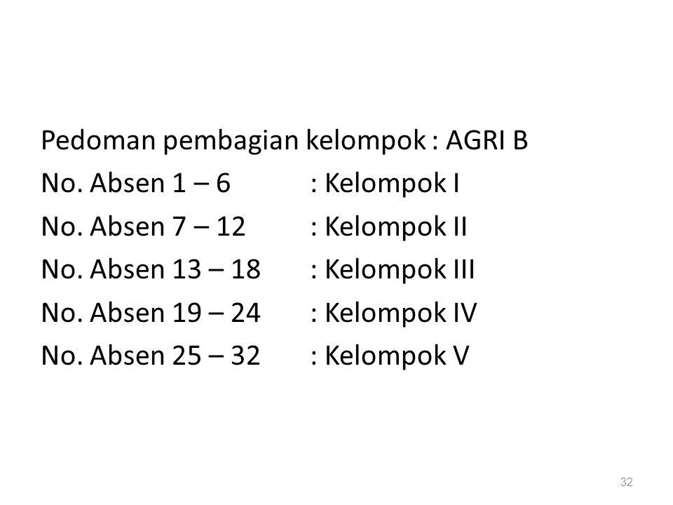 32 Pedoman pembagian kelompok : AGRI B No. Absen 1 – 6: Kelompok I No. Absen 7 – 12: Kelompok II No. Absen 13 – 18: Kelompok III No. Absen 19 – 24: Ke