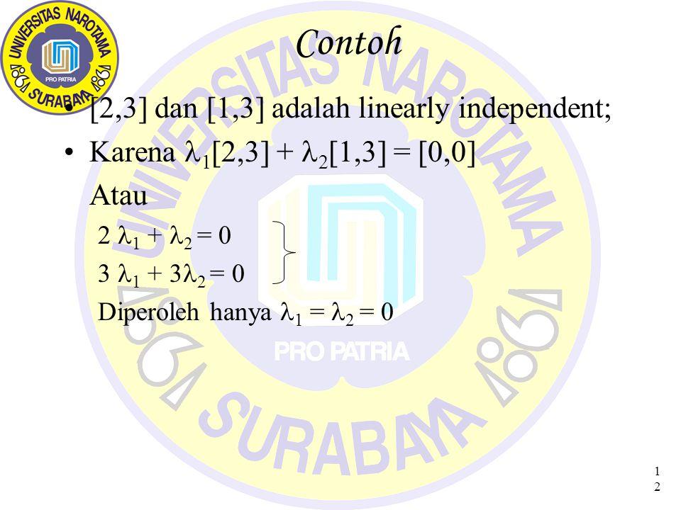 12 Contoh [2,3] dan [1,3] adalah linearly independent; Karena 1 [2,3] + 2 [1,3] = [0,0] Atau 2 1 + 2 = 0 3 1 + 3 2 = 0 Diperoleh hanya 1 = 2 = 0
