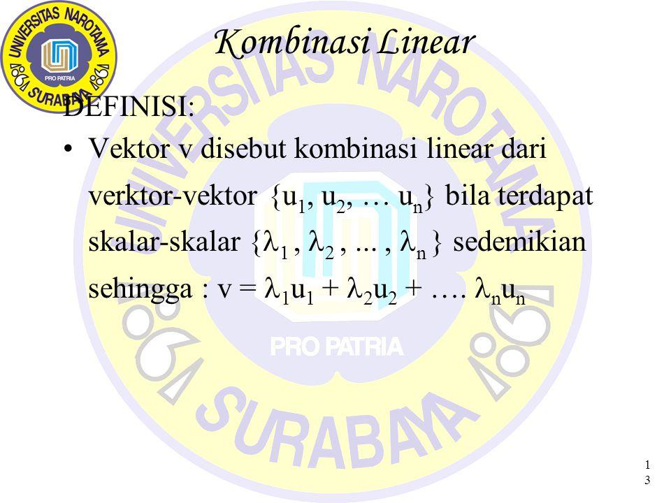 13 Kombinasi Linear DEFINISI: Vektor v disebut kombinasi linear dari verktor-vektor {u 1, u 2, … u n } bila terdapat skalar-skalar {     n } sedemikian sehingga : v = 1 u 1 + 2 u 2 + ….