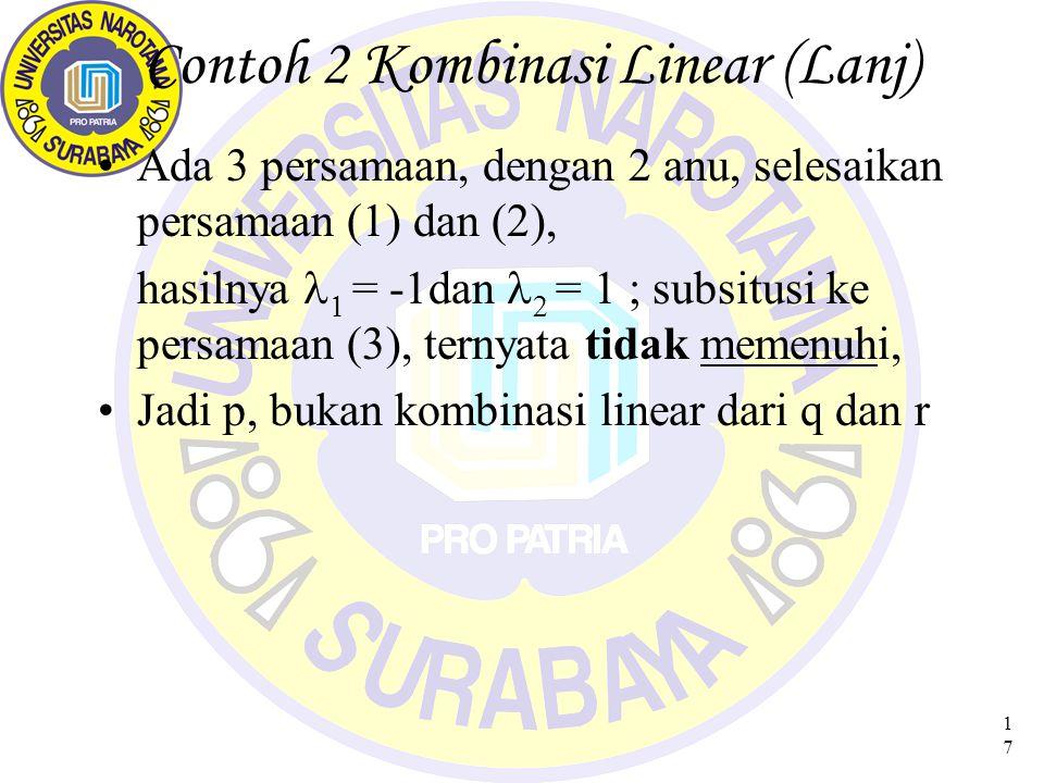 17 Contoh 2 Kombinasi Linear (Lanj) Ada 3 persamaan, dengan 2 anu, selesaikan persamaan (1) dan (2), hasilnya  = -1dan   = 1 ; subsitusi ke persamaan (3), ternyata tidak memenuhi, Jadi p, bukan kombinasi linear dari q dan r