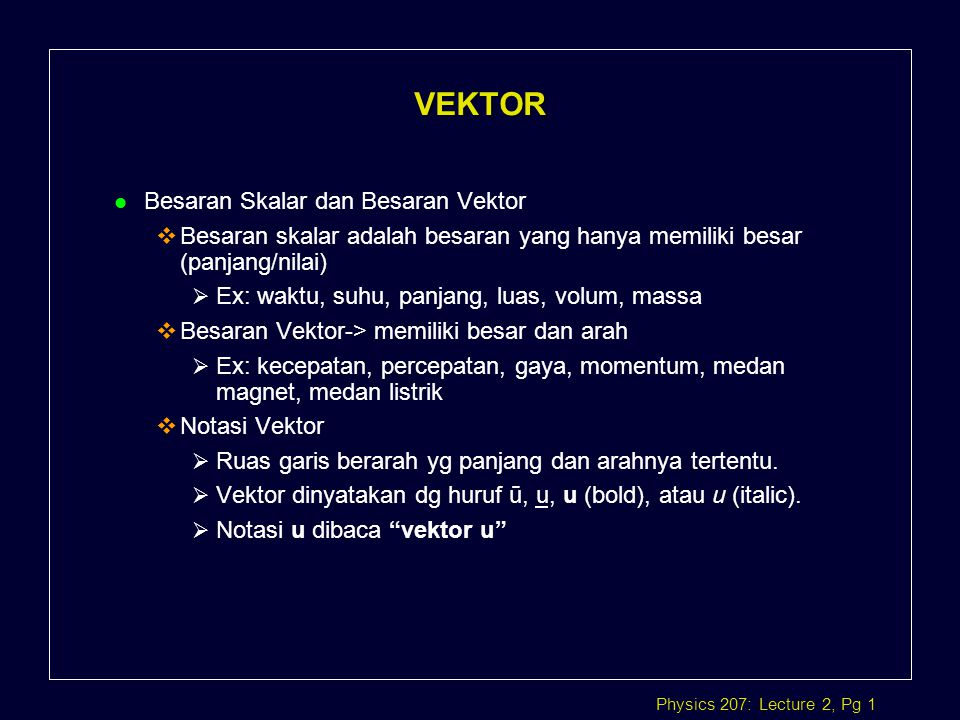 Physics 207: Lecture 2, Pg 1 VEKTOR l Besaran Skalar dan Besaran Vektor  Besaran skalar adalah besaran yang hanya memiliki besar (panjang/nilai)  Ex