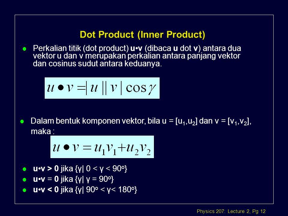 Physics 207: Lecture 2, Pg 12 Dot Product (Inner Product) l Perkalian titik (dot product) uv (dibaca u dot v) antara dua vektor u dan v merupakan perk