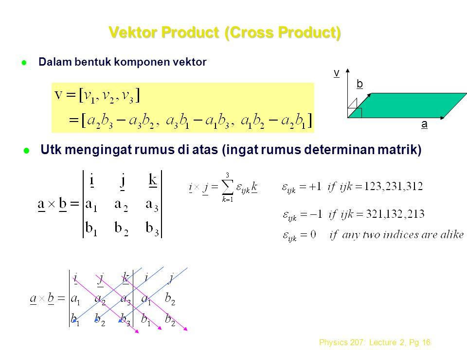 Physics 207: Lecture 2, Pg 16 Vektor Product (Cross Product) l Dalam bentuk komponen vektor l Utk mengingat rumus di atas (ingat rumus determinan matr