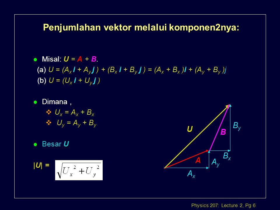 Physics 207: Lecture 2, Pg 6 Penjumlahan vektor melalui komponen2nya: UAB l Misal: U = A + B. Uiji ji (a) U = (A x i + A y j ) + (B x i + B y j ) = (A