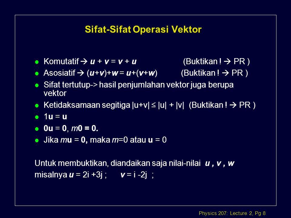 Physics 207: Lecture 2, Pg 8 l Komutatif  u + v = v + u (Buktikan !  PR ) l Asosiatif  (u+v)+w = u+(v+w) (Buktikan !  PR ) l Sifat tertutup-> hasi