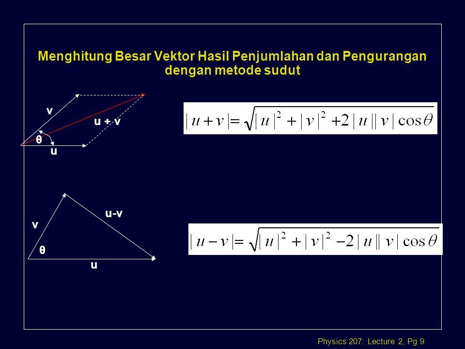 Physics 207: Lecture 2, Pg 9 Menghitung Besar Vektor Hasil Penjumlahan dan Pengurangan dengan metode sudut u + v u v θ u v u-v θ