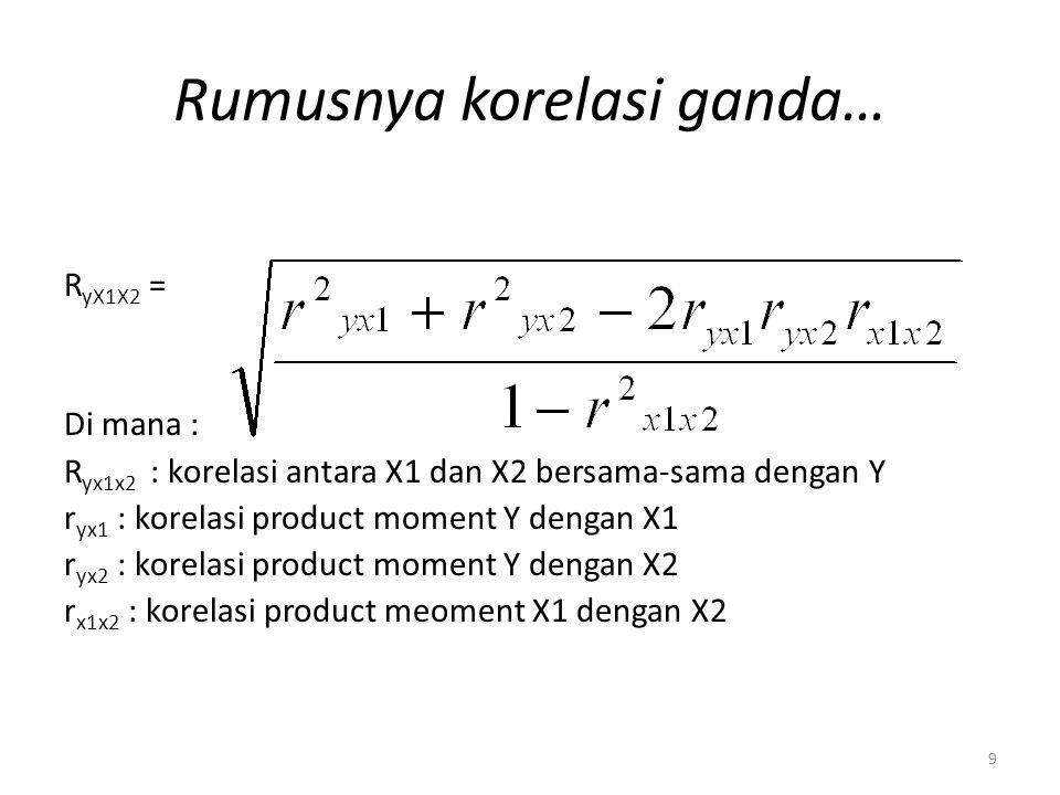 9 Rumusnya korelasi ganda… R yX1X2 = Di mana : R yx1x2 : korelasi antara X1 dan X2 bersama-sama dengan Y r yx1 : korelasi product moment Y dengan X1 r