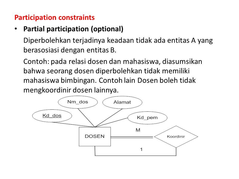 Participation constraints Partial participation (optional) Diperbolehkan terjadinya keadaan tidak ada entitas A yang berasosiasi dengan entitas B.
