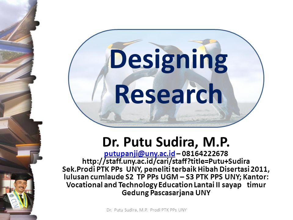 Designing Research Dr. Putu Sudira, M.P. putupanji@uny.ac.idputupanji@uny.ac.id – 08164222678 http://staff.uny.ac.id/cari/staff?title=Putu+Sudira Sek.