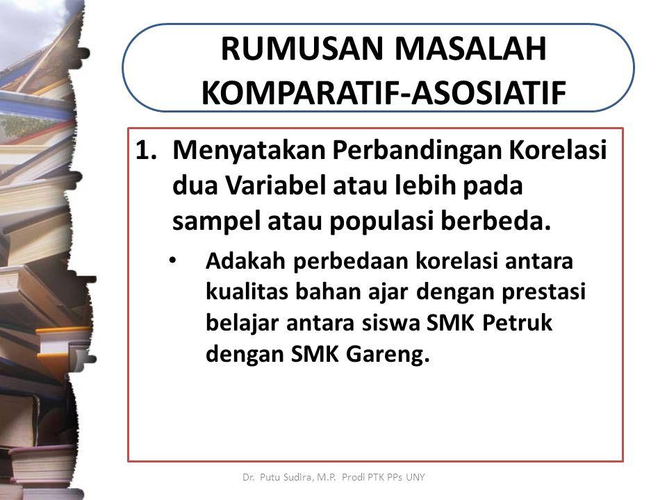 RUMUSAN MASALAH KOMPARATIF-ASOSIATIF 1.Menyatakan Perbandingan Korelasi dua Variabel atau lebih pada sampel atau populasi berbeda. Adakah perbedaan ko