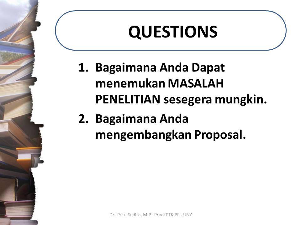 QUESTIONS 1.Bagaimana Anda Dapat menemukan MASALAH PENELITIAN sesegera mungkin. 2.Bagaimana Anda mengembangkan Proposal. Dr. Putu Sudira, M.P. Prodi P