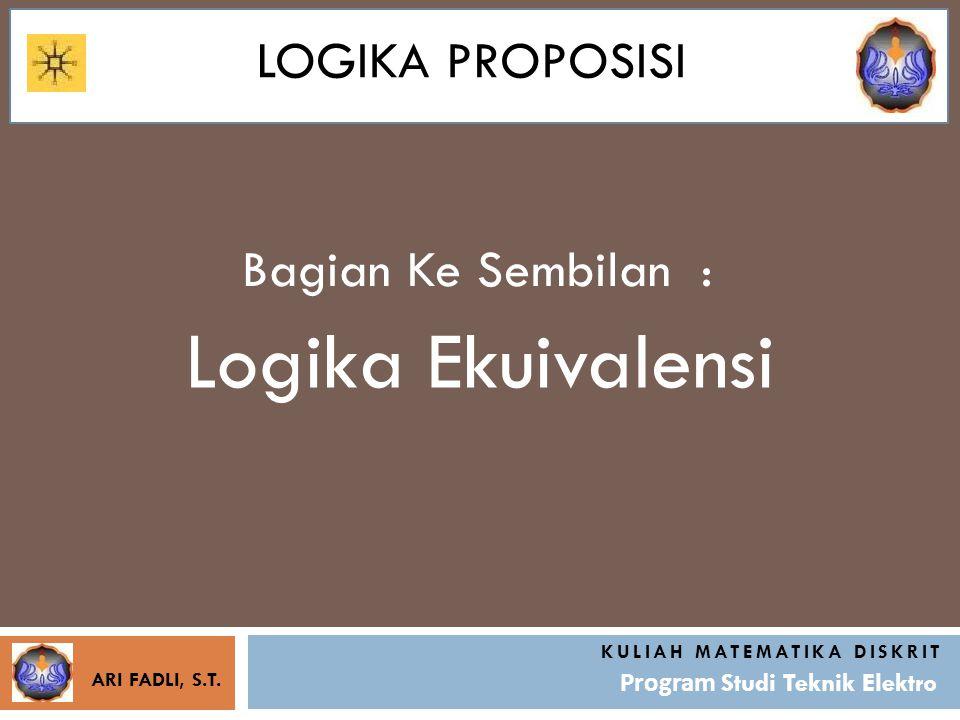 LOGIKA PROPOSISI Bagian Ke Sembilan : KULIAH MATEMATIKA DISKRIT Program Studi Teknik Elektro Logika Ekuivalensi ARI FADLI, S.T.