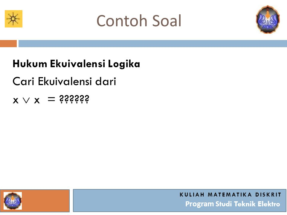 Contoh Soal KULIAH MATEMATIKA DISKRIT Program Studi Teknik Elektro Hukum Ekuivalensi Logika Cari Ekuivalensi dari x  x = ??????