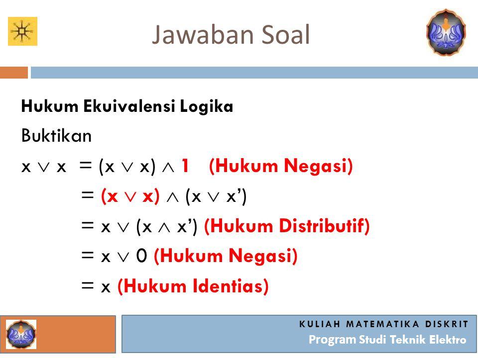 Jawaban Soal KULIAH MATEMATIKA DISKRIT Program Studi Teknik Elektro Hukum Ekuivalensi Logika Buktikan x  x = (x  x)  1 (Hukum Negasi) = (x  x)  (