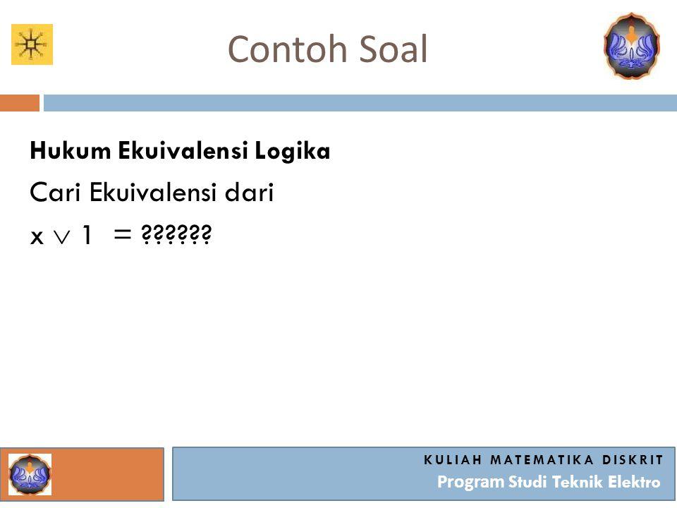 Contoh Soal KULIAH MATEMATIKA DISKRIT Program Studi Teknik Elektro Hukum Ekuivalensi Logika Cari Ekuivalensi dari x  1 = ??????