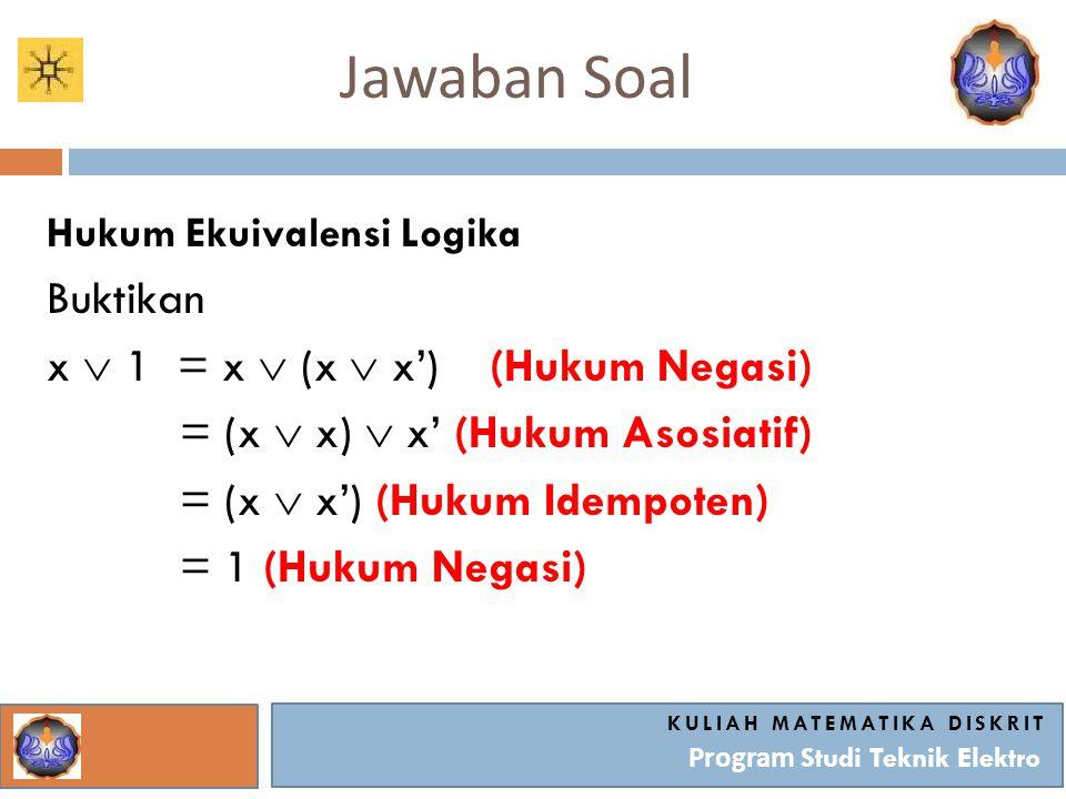 Jawaban Soal KULIAH MATEMATIKA DISKRIT Program Studi Teknik Elektro Hukum Ekuivalensi Logika Buktikan x  1 = x  (x  x') (Hukum Negasi) = (x  x) 
