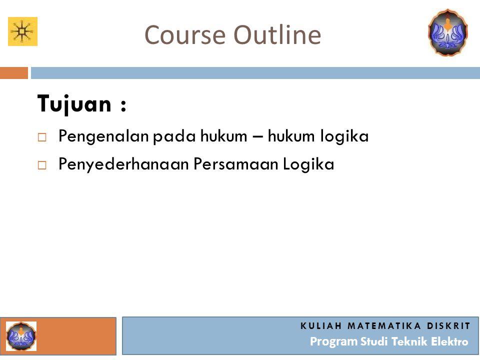 Course Outline KULIAH MATEMATIKA DISKRIT Program Studi Teknik Elektro Tujuan :  Pengenalan pada hukum – hukum logika  Penyederhanaan Persamaan Logik