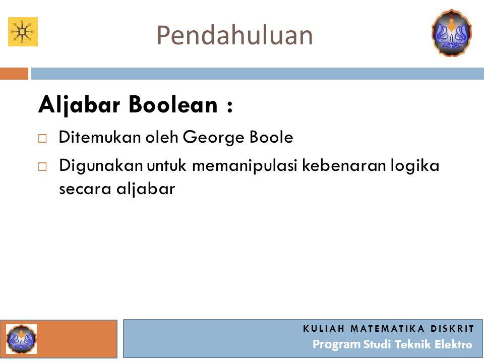 Pendahuluan KULIAH MATEMATIKA DISKRIT Program Studi Teknik Elektro Aljabar Boolean :  Ditemukan oleh George Boole  Digunakan untuk memanipulasi kebe