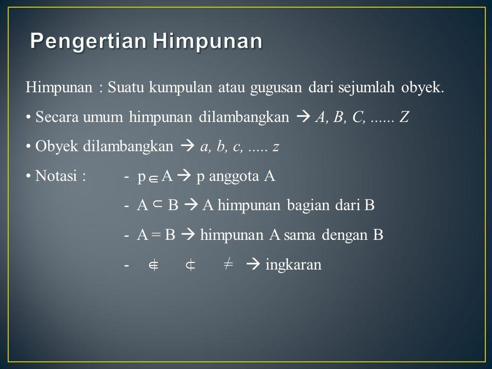 Himpunan : Suatu kumpulan atau gugusan dari sejumlah obyek. Secara umum himpunan dilambangkan  A, B, C,...... Z Obyek dilambangkan  a, b, c,..... z
