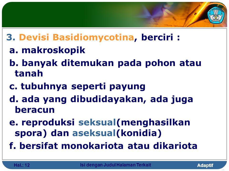 Adaptif Hal.: 12 Isi dengan Judul Halaman Terkait 3. Devisi Basidiomycotina, berciri : a. makroskopik b. banyak ditemukan pada pohon atau tanah c. tub