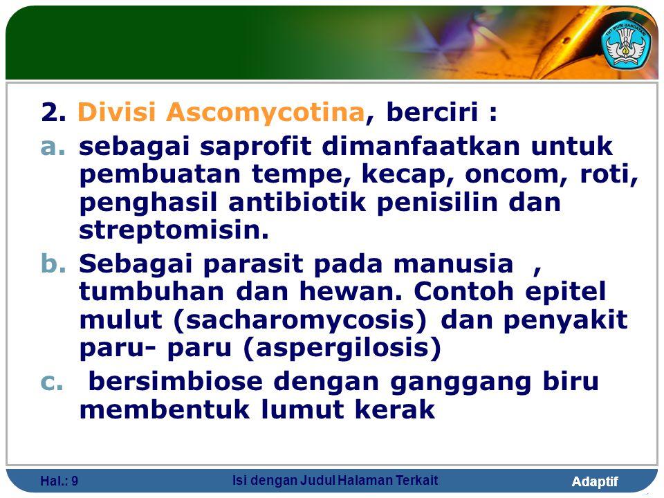 Adaptif Hal.: 9 Isi dengan Judul Halaman Terkait 2. Divisi Ascomycotina, berciri : a.sebagai saprofit dimanfaatkan untuk pembuatan tempe, kecap, oncom