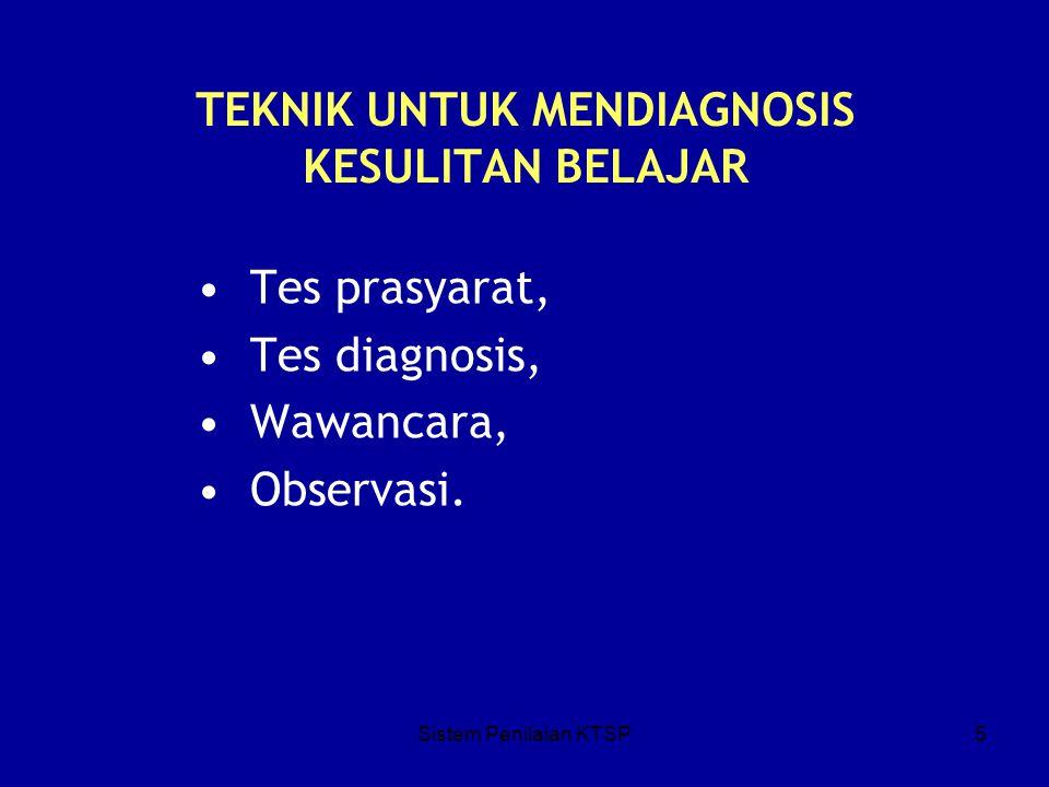 Sistem Penilaian KTSP5 TEKNIK UNTUK MENDIAGNOSIS KESULITAN BELAJAR Tes prasyarat, Tes diagnosis, Wawancara, Observasi.