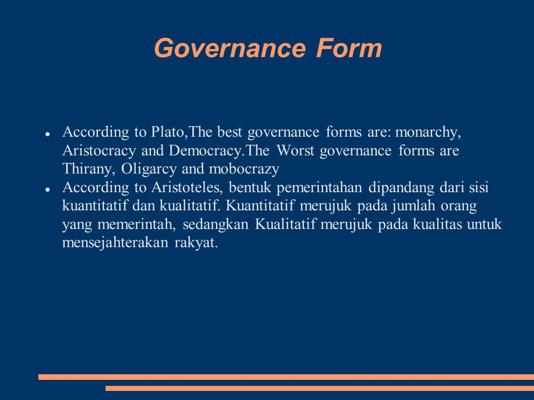 Governance Form According to Plato,The best governance forms are: monarchy, Aristocracy and Democracy.The Worst governance forms are Thirany, Oligarcy and mobocrazy According to Aristoteles, bentuk pemerintahan dipandang dari sisi kuantitatif dan kualitatif.