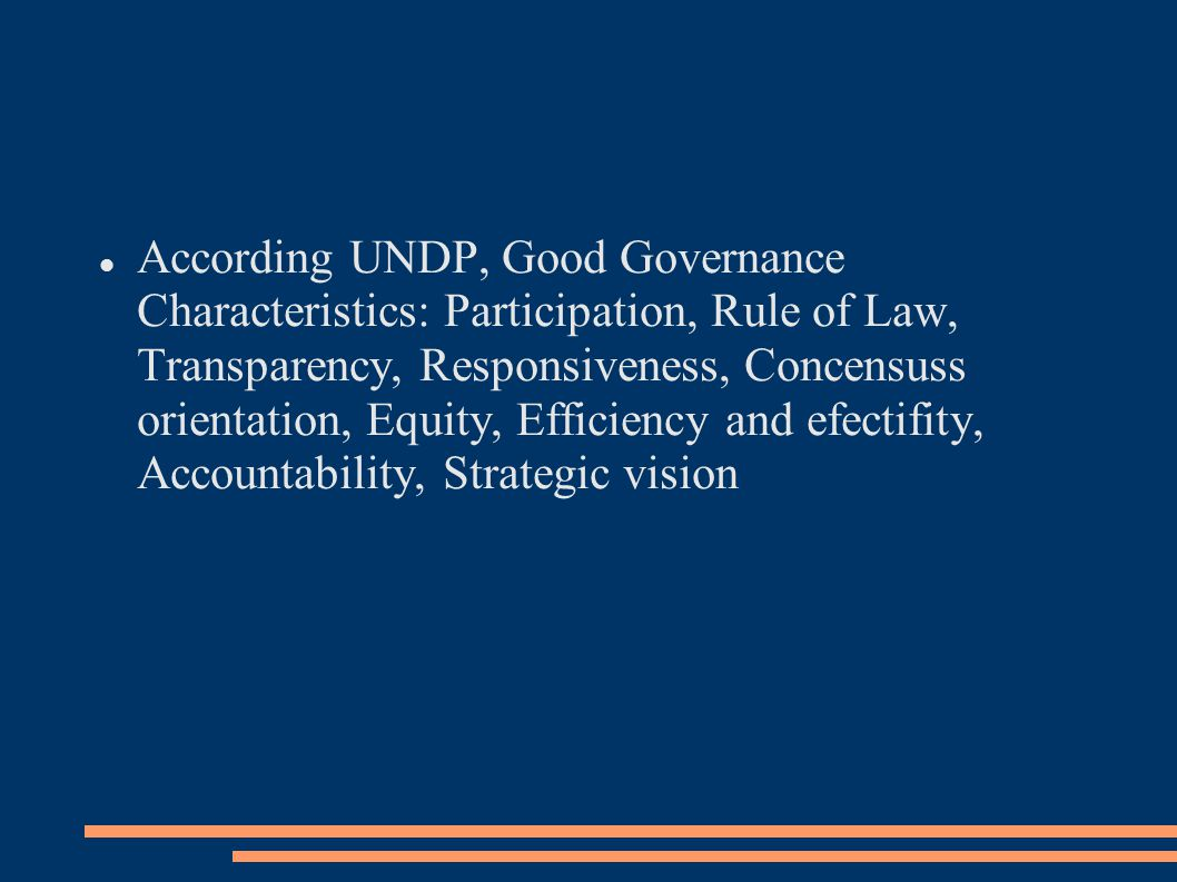 According UNDP, Good Governance Characteristics: Participation, Rule of Law, Transparency, Responsiveness, Concensuss orientation, Equity, Efficiency and efectifity, Accountability, Strategic vision