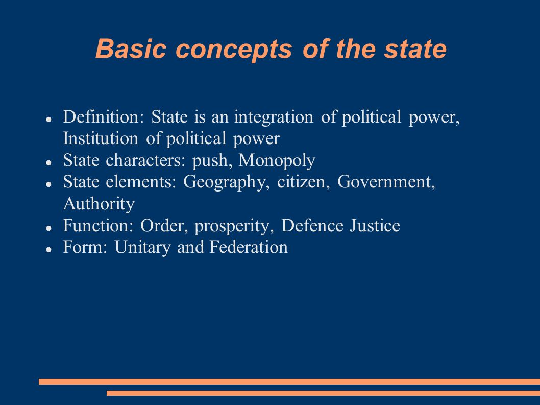 Basic concepts of the state Definition: State is an integration of political power, Institution of political power State characters: push, Monopoly State elements: Geography, citizen, Government, Authority Function: Order, prosperity, Defence Justice Form: Unitary and Federation