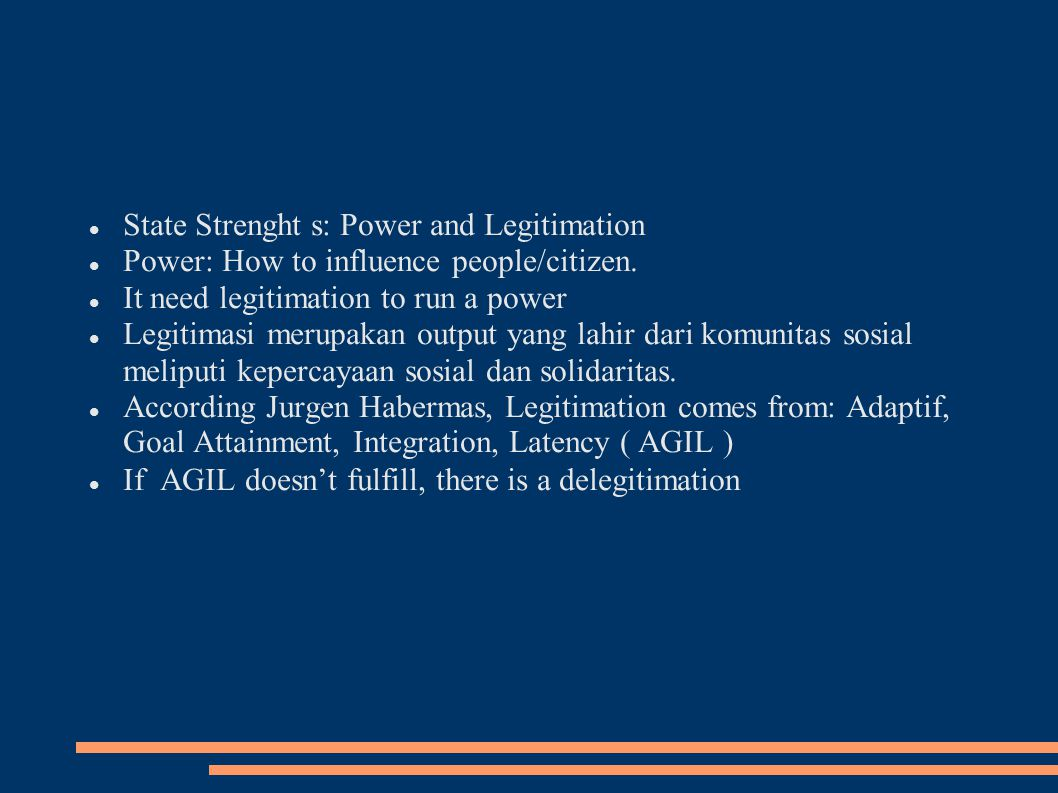 State Strenght s: Power and Legitimation Power: How to influence people/citizen. It need legitimation to run a power Legitimasi merupakan output yang