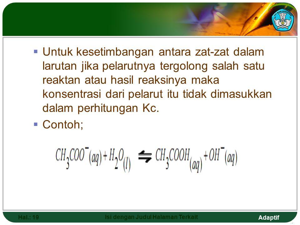 Adaptif Hal.: 18 Isi dengan Judul Halaman Terkait  Jika kesetimbangan antara zat padat dan larutan yang dimasukkan dalam perhitungan Kc hanya konsent
