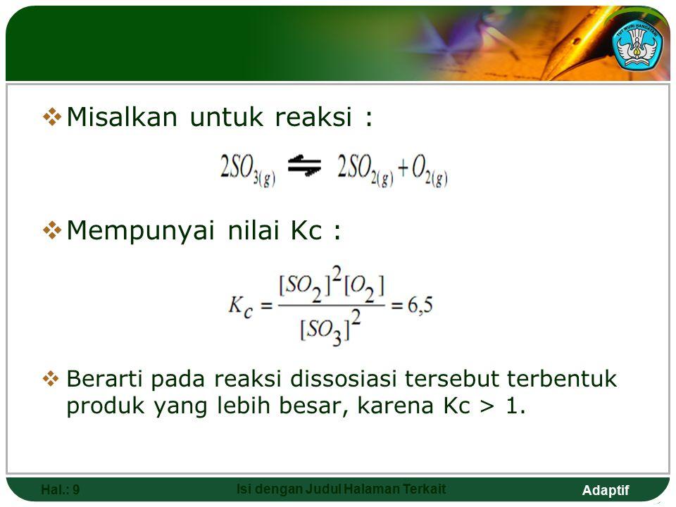 Adaptif Hal.: 19 Isi dengan Judul Halaman Terkait  Untuk kesetimbangan antara zat-zat dalam larutan jika pelarutnya tergolong salah satu reaktan atau hasil reaksinya maka konsentrasi dari pelarut itu tidak dimasukkan dalam perhitungan Kc.