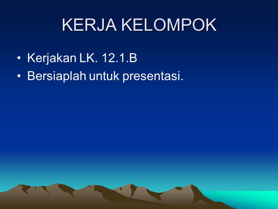 KERJA KELOMPOK Kerjakan LK. 12.1.B Bersiaplah untuk presentasi.