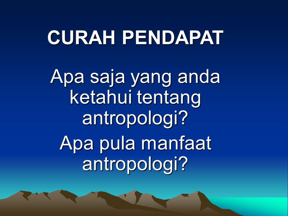 Apa saja yang anda ketahui tentang antropologi? Apa pula manfaat antropologi? CURAH PENDAPAT