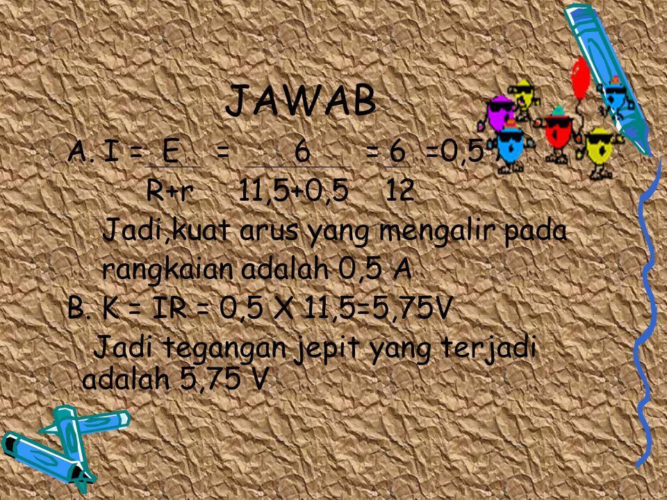 JAWAB A. I = E = 6 = 6 =0,5 A R+r 11,5+0,5 12 Jadi,kuat arus yang mengalir pada rangkaian adalah 0,5 A B. K = IR = 0,5 X 11,5=5,75V Jadi tegangan jepi
