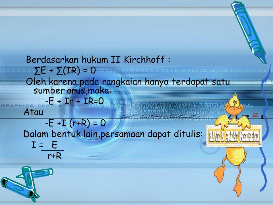 Berdasarkan hukum II Kirchhoff : ∑E + ∑(IR) = 0 Oleh karena pada rangkaian hanya terdapat satu sumber arus,maka: -E + Ir + IR=0 Atau -E +I (r+R) = 0 D