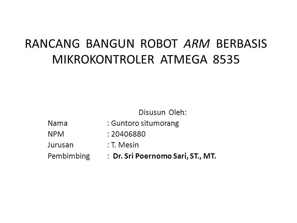 RANCANG BANGUN ROBOT ARM BERBASIS MIKROKONTROLER ATMEGA 8535 Disusun Oleh: Nama: Guntoro situmorang NPM: 20406880 Jurusan: T. Mesin Pembimbing: Dr. Sr