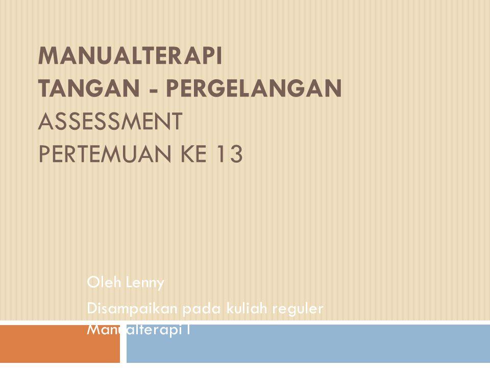MANUALTERAPI TANGAN - PERGELANGAN ASSESSMENT PERTEMUAN KE 13 Oleh Lenny Disampaikan pada kuliah reguler Manualterapi I