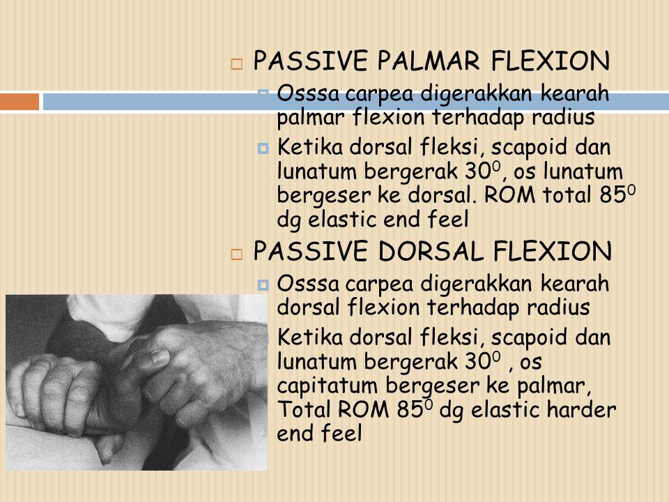  PASSIVE PALMAR FLEXION  Osssa carpea digerakkan kearah palmar flexion terhadap radius  Ketika dorsal fleksi, scapoid dan lunatum bergerak 30 0, os lunatum bergeser ke dorsal.