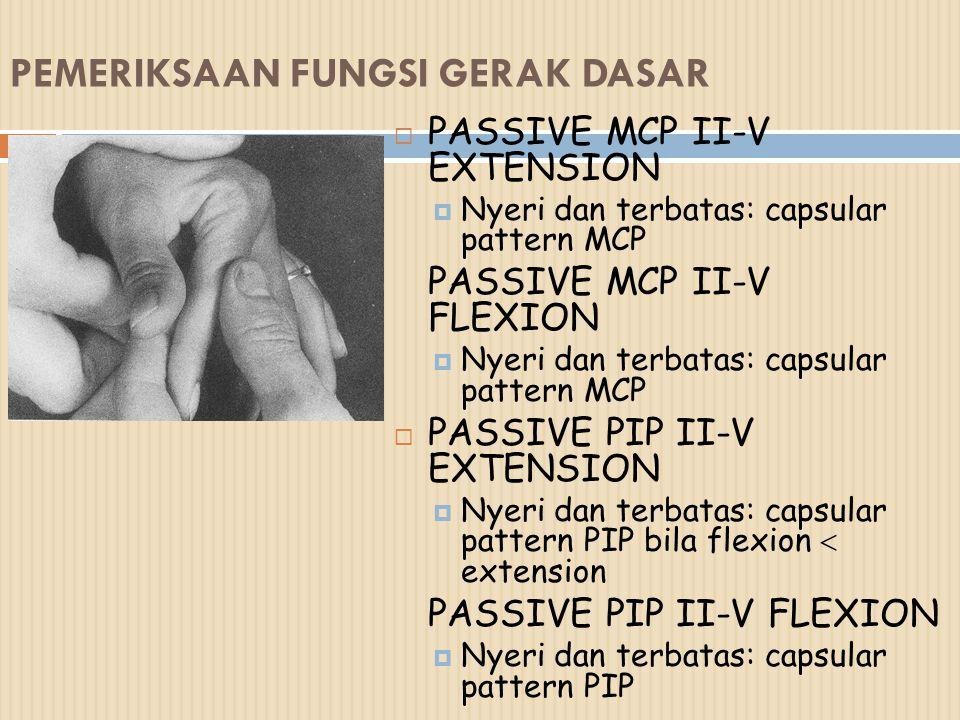 PEMERIKSAAN FUNGSI GERAK DASAR  PASSIVE MCP II-V EXTENSION  Nyeri dan terbatas: capsular pattern MCP PASSIVE MCP II-V FLEXION  Nyeri dan terbatas: capsular pattern MCP  PASSIVE PIP II-V EXTENSION  Nyeri dan terbatas: capsular pattern PIP bila flexion  extension PASSIVE PIP II-V FLEXION  Nyeri dan terbatas: capsular pattern PIP