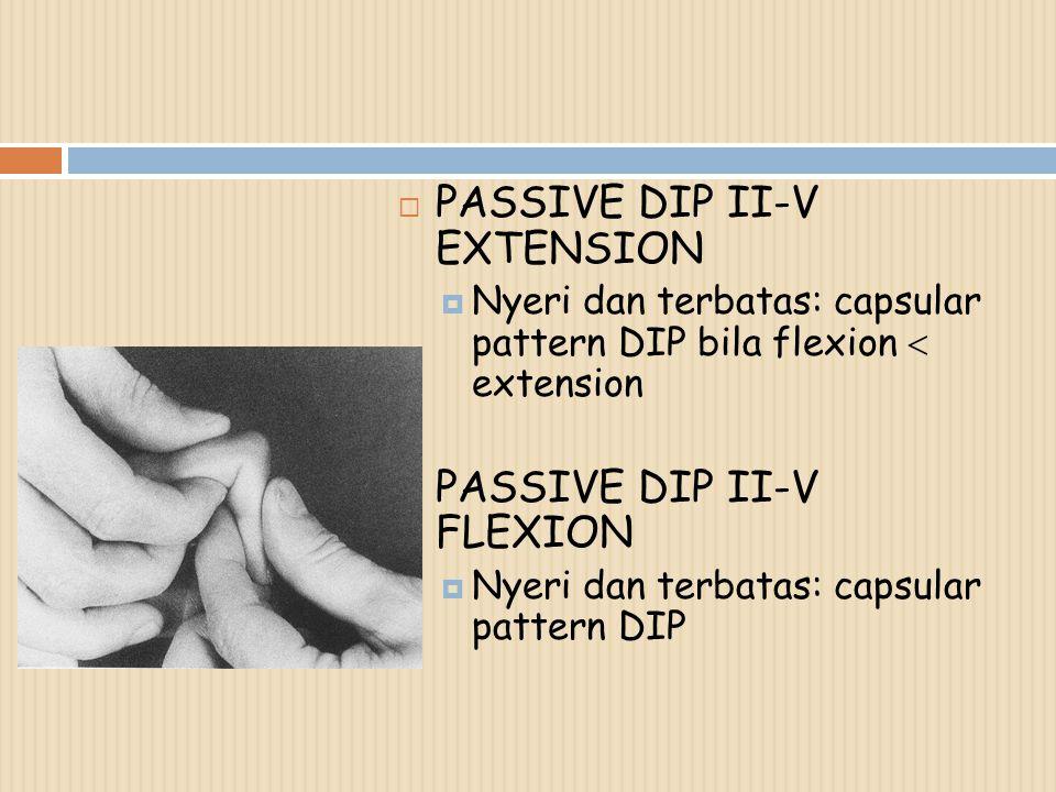  PASSIVE DIP II-V EXTENSION  Nyeri dan terbatas: capsular pattern DIP bila flexion  extension  PASSIVE DIP II-V FLEXION  Nyeri dan terbatas: caps
