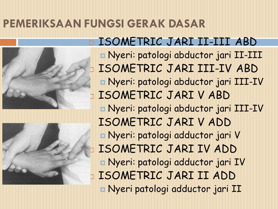 PEMERIKSAAN FUNGSI GERAK DASAR  ISOMETRIC JARI II-III ABD  Nyeri: patologi abductor jari II-III  ISOMETRIC JARI III-IV ABD  Nyeri: patologi abduct